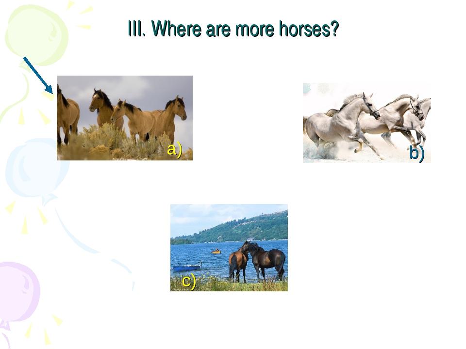 III. Where are more horses? a) c) b)