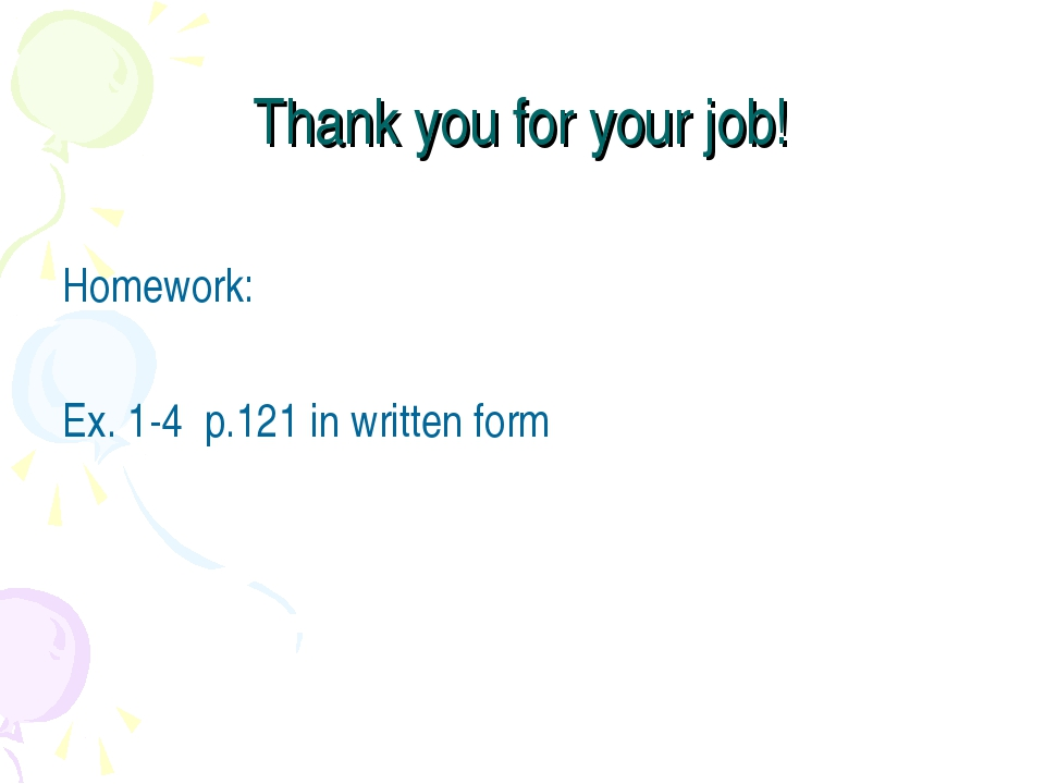 Thank you for your job! Homework: Ex. 1-4 p.121 in written form