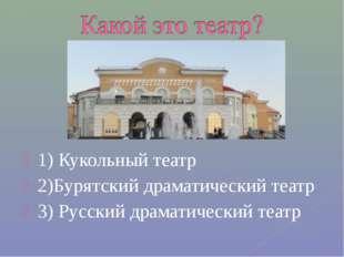 1) Кукольный театр 2)Бурятский драматический театр 3) Русский драматический т