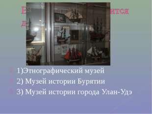 1)Этнографический музей 2) Музей истории Бурятии 3) Музей истории города Улан