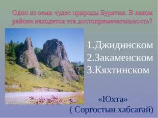 Джидинском Закаменском Кяхтинском «Юхта» ( Соргостын хабсагай)