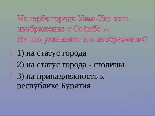 1) на статус города 2) на статус города - столицы 3) на принадлежность к респ...