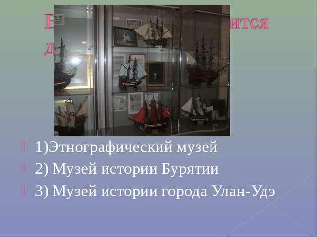 1)Этнографический музей 2) Музей истории Бурятии 3) Музей истории города Улан...
