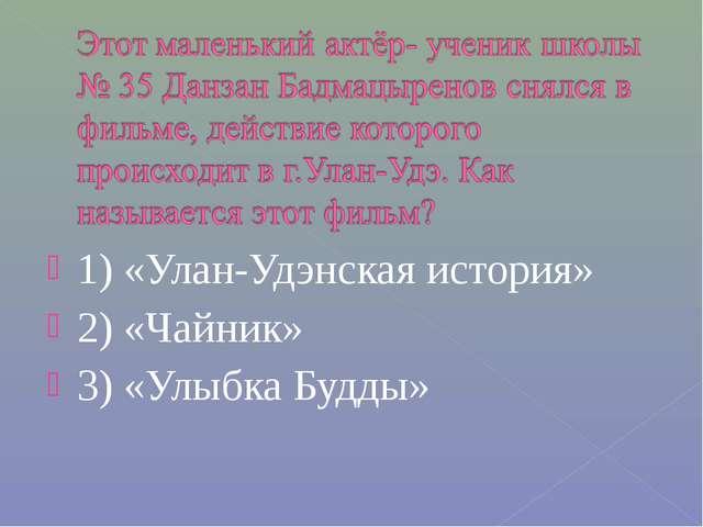 1) «Улан-Удэнская история» 2) «Чайник» 3) «Улыбка Будды»