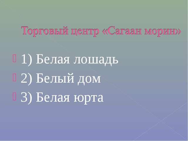 1) Белая лошадь 2) Белый дом 3) Белая юрта