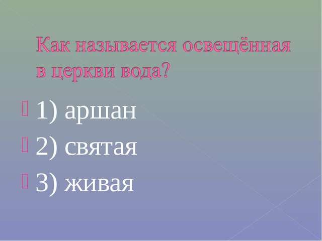1) аршан 2) святая 3) живая