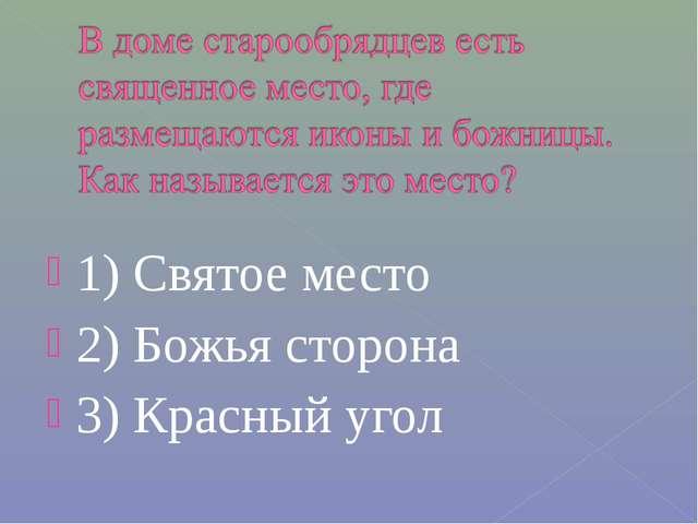 1) Святое место 2) Божья сторона 3) Красный угол