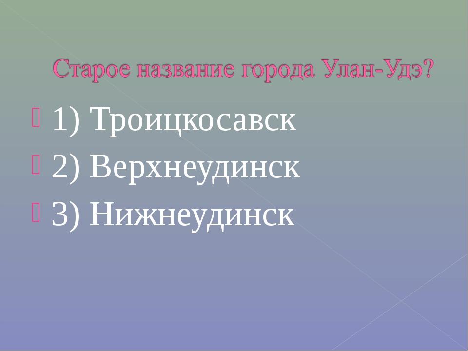 1) Троицкосавск 2) Верхнеудинск 3) Нижнеудинск