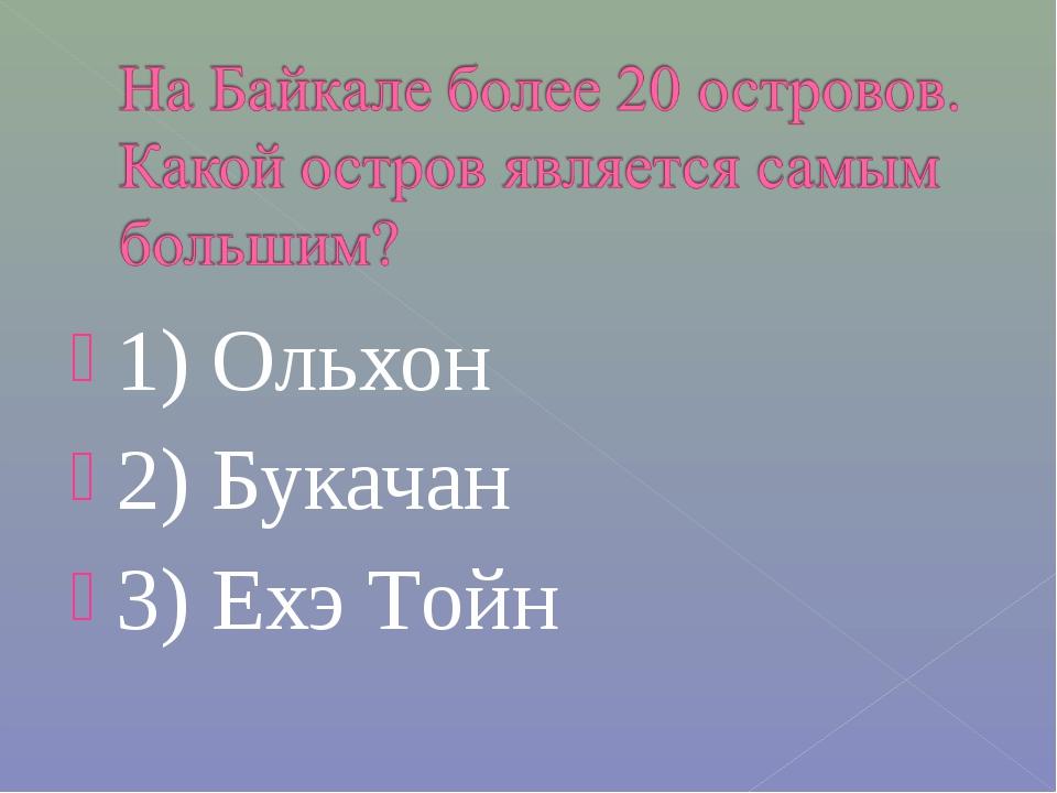 1) Ольхон 2) Букачан 3) Ехэ Tойн