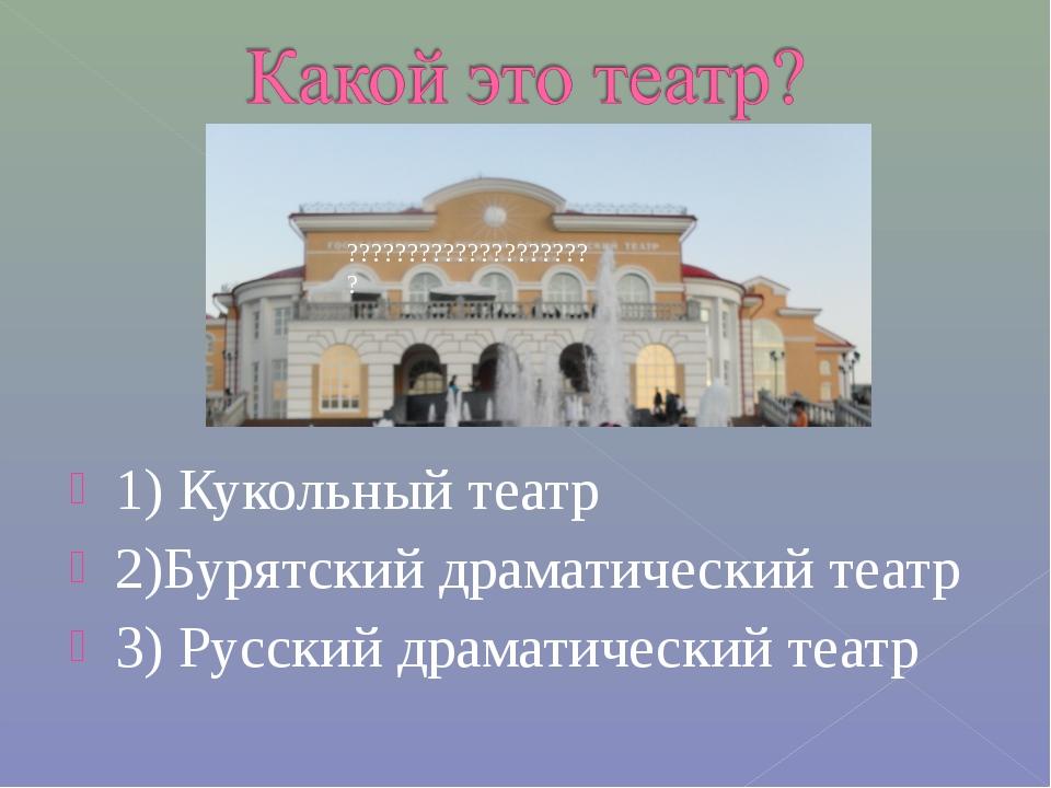 1) Кукольный театр 2)Бурятский драматический театр 3) Русский драматический т...