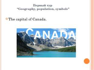 "Первый тур ""Geography, population, symbols"" The capital of Canada."