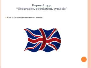 "Первый тур ""Geography, population, symbols"" What is the official name of Grea"