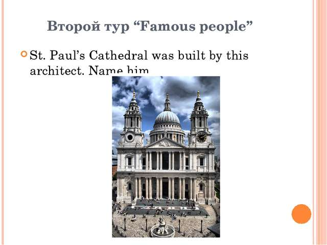 "Второй тур ""Famous people"" St. Paul's Cathedral was built by this architect...."