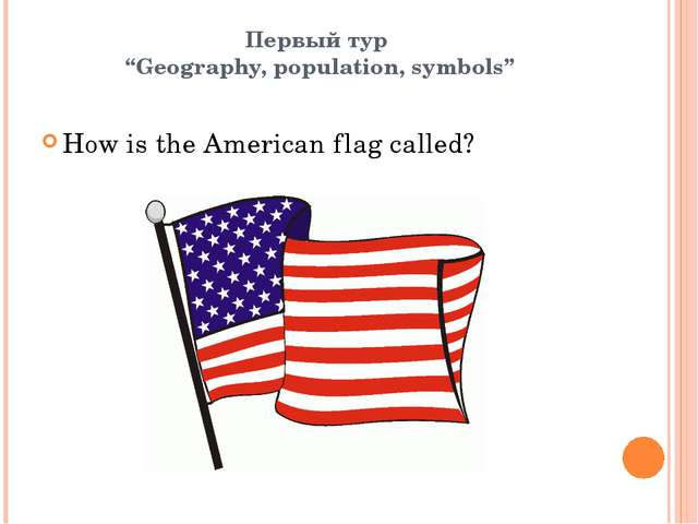 "Первый тур ""Geography, population, symbols"" How is the American flag called?"