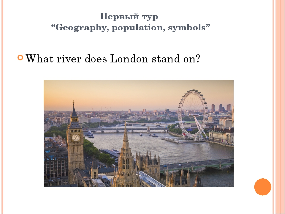 "Первый тур ""Geography, population, symbols"" What river does London stand on?"