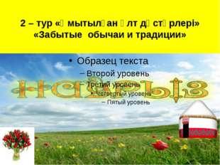 2 – тур «Ұмытылған ұлт дәстүрлері» «Забытые обычаи и традиции»