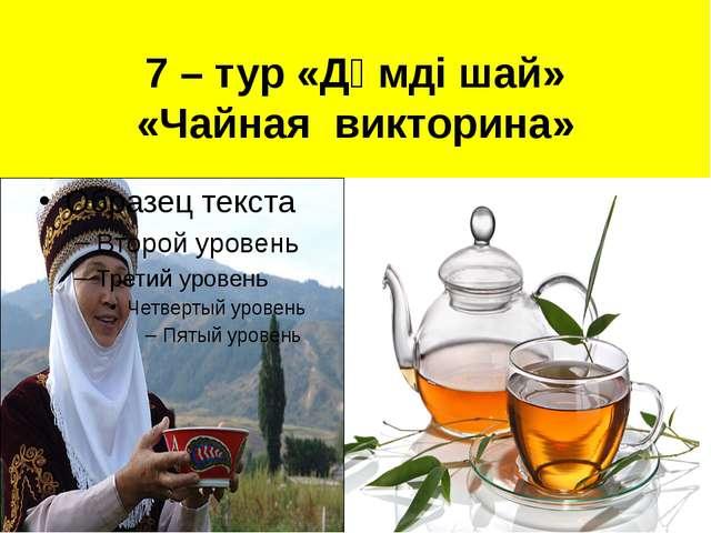 7 – тур «Дәмді шай» «Чайная викторина»