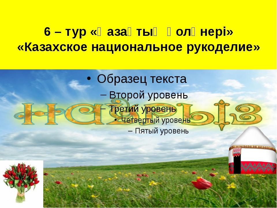 6 – тур «Қазақтың қолөнері» «Казахское национальное рукоделие»