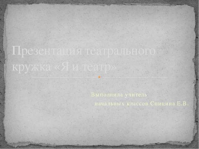 Выполнила учитель начальных классов Спицина Е.В. Презентация театрального кр...