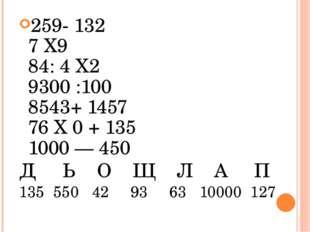 259- 132 7 Х9 84: 4 Х2 9300 :100 8543+ 1457 76 Х 0 + 135 1000 — 450 Д Ь О Щ