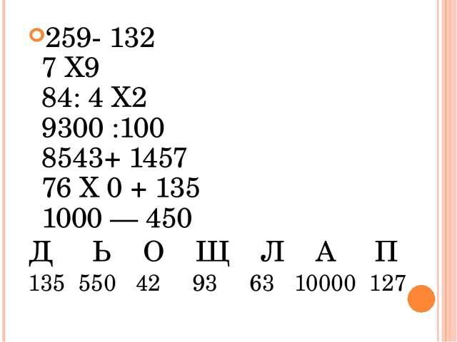 259- 132 7 Х9 84: 4 Х2 9300 :100 8543+ 1457 76 Х 0 + 135 1000 — 450 Д Ь О Щ...