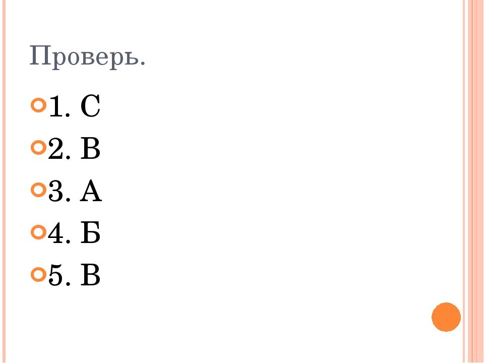 Проверь. 1. С 2. В 3. А 4. Б 5. В