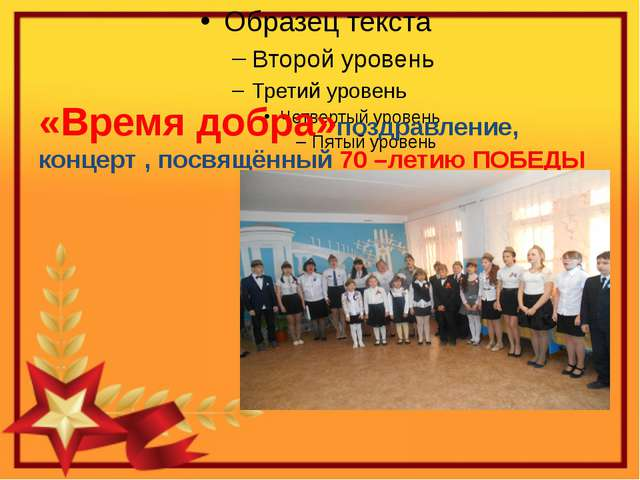 «Время добра»поздравление, концерт , посвящённый 70 –летию ПОБЕДЫ