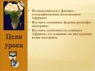 Цели урока Познакомиться с физико – географическим положением Африки; Изучить