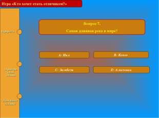 Игра «Кто хочет стать отличником?» Вопрос 7. Самая длинная река в мире? A: Ни