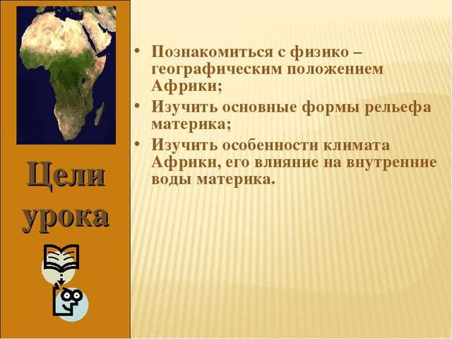 Цели урока Познакомиться с физико – географическим положением Африки; Изучить...