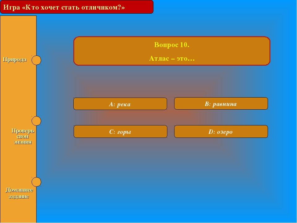 Игра «Кто хочет стать отличником?» Вопрос 10. Атлас – это… A: река B: равнина...