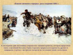 «Взятие снежного городка» дата создания 1891 г. К последнему дню масленицы со