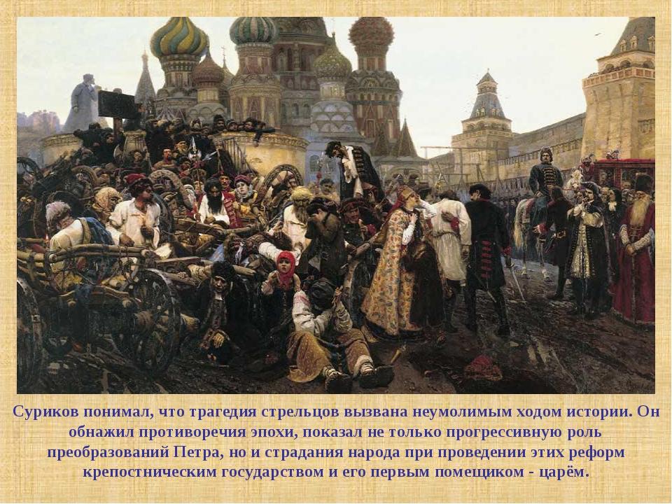 Суриков понимал, что трагедия стрельцов вызвана неумолимым ходом истории. Он...