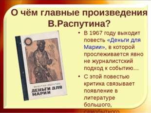 О чём главные произведения В.Распутина? В 1967 году выходит повесть «Деньги д