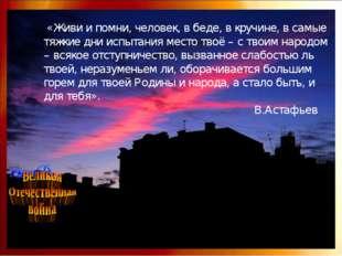 «Живи и помни, человек, в беде, в кручине, в самые тяжкие дни испытания мест
