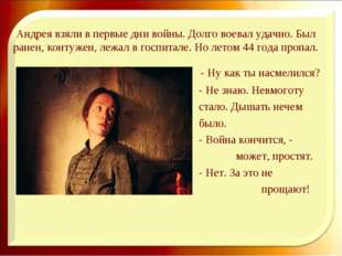 Андрея взяли в первые дни войны. Долго воевал удачно. Был ранен, контужен, ле