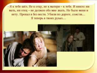 - Я к тебе шёл. Не к отцу, не к матери – к тебе. И никто: ни мать, ни отец –