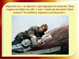 «Простить его – не простят: горе народное не позволит. Вину Андрея она берёт