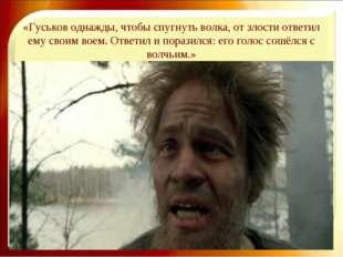«Гуськов однажды, чтобы спугнуть волка, от злости ответил ему своим воем. Отв