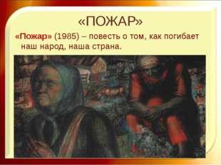 «ПОЖАР» «Пожар» (1985) – повесть о том, как погибает наш народ, наша страна.