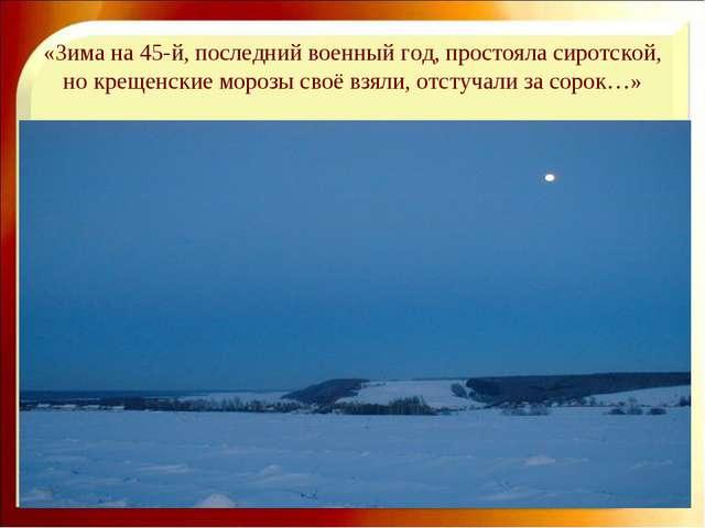 «Зима на 45-й, последний военный год, простояла сиротской, но крещенские моро...