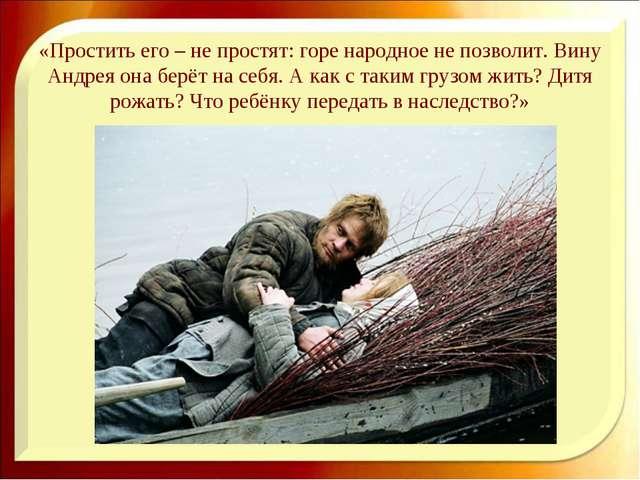 «Простить его – не простят: горе народное не позволит. Вину Андрея она берёт...