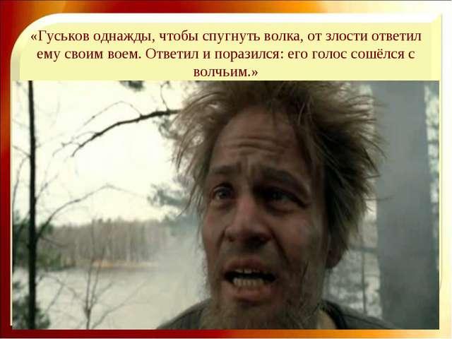 «Гуськов однажды, чтобы спугнуть волка, от злости ответил ему своим воем. Отв...