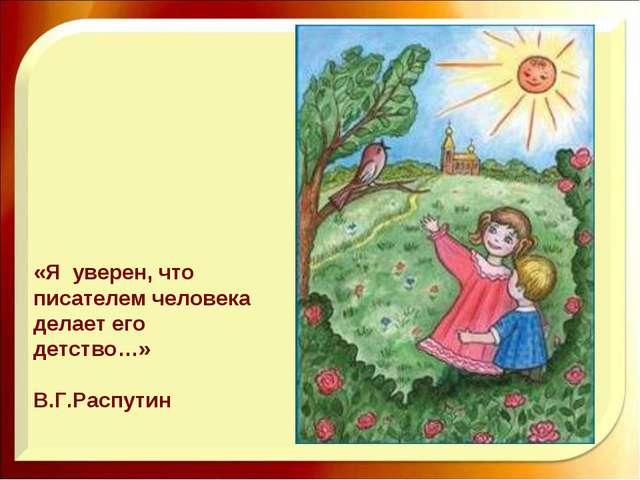 «Я уверен, что писателем человека делает его детство…» В.Г.Распутин