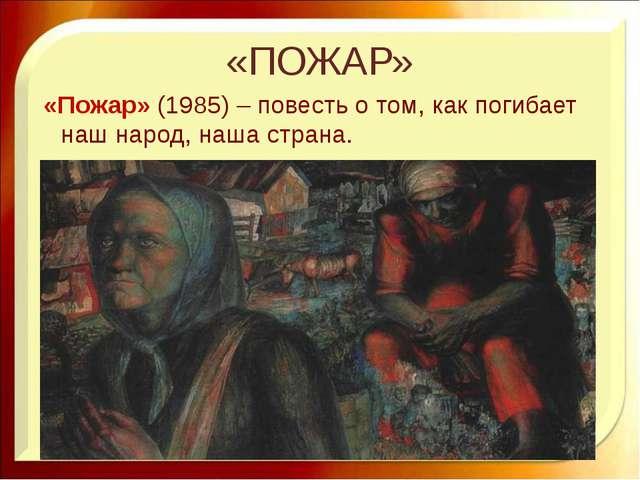«ПОЖАР» «Пожар» (1985) – повесть о том, как погибает наш народ, наша страна....