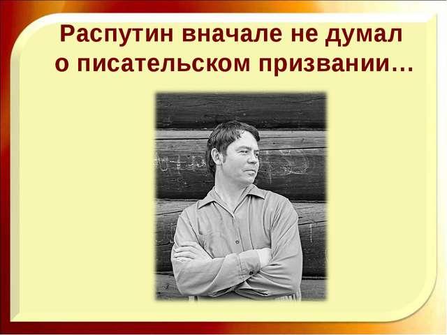 Распутин вначале не думал о писательском призвании…