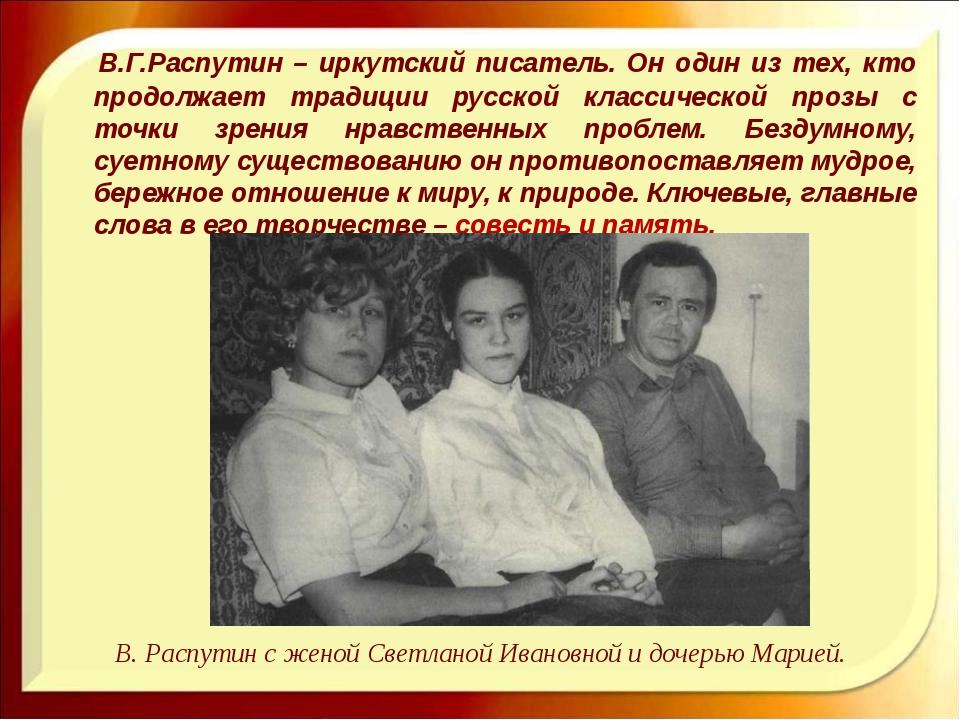 В.Г.Распутин – иркутский писатель. Он один из тех, кто продолжает традиции р...