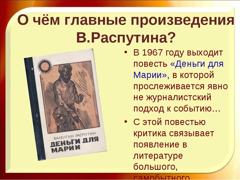 О чём главные произведения В.Распутина? В 1967 году выходит повесть «Деньги д...