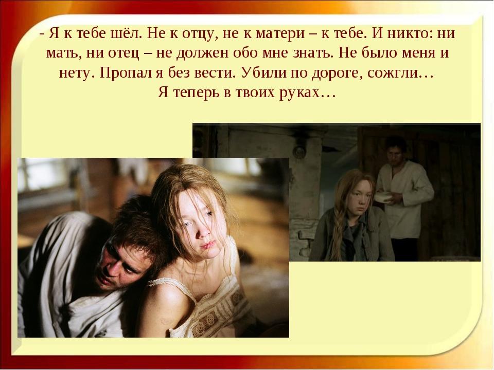 - Я к тебе шёл. Не к отцу, не к матери – к тебе. И никто: ни мать, ни отец –...
