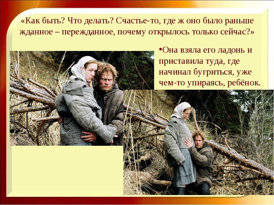 «Как быть? Что делать? Счастье-то, где ж оно было раньше жданное – пережданно...